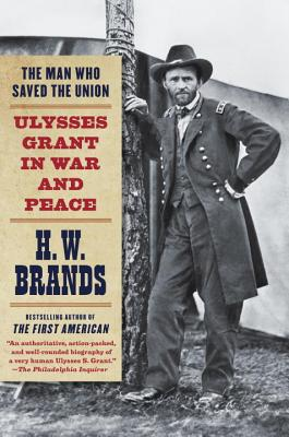The Man Who Saved the Union: Ulysses Grant in War and Peace - Brands, H W