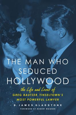 The Man Who Seduced Hollywood: The Life and Loves of Greg Bautzer, Tinseltown's Most Powerful Lawyer - Gladstone, B James, and Wagner, Robert (Foreword by)