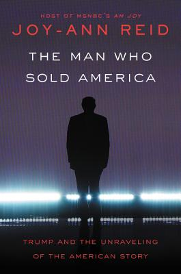 The Man Who Sold America: Trump and the Unraveling of the American Story - Reid, Joy-Ann