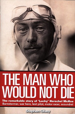 The Man Who Would Not Die: The Remarkable Life of 'Lucky' Herschel McKee; Barnstormer, War Hero, Test Pilot, Motor Racer, Scoundrel - Olvey, Stephen, Dr., and Zandari, Alex (Foreword by)