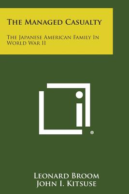 The Managed Casualty: The Japanese American Family in World War II - Broom, Leonard, and Kitsuse, John I