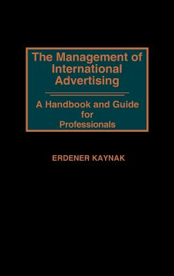 The Management of International Advertising: A Handbook and Guide for Professionals - Kaynak, Erdener