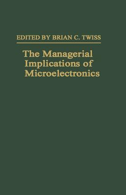 The Managerial Implications of Microelectronics - Twiss, Brian C