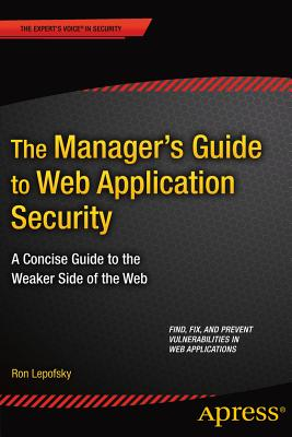 The Manager's Guide to Web Application Security: A Concise Guide to the Weaker Side of the Web - Lepofsky, Ron