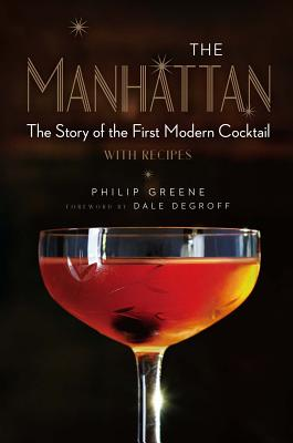 The Manhattan: The Story of the First Modern Cocktail with Recipes - Greene, Philip, and Degroff, Dale (Foreword by)
