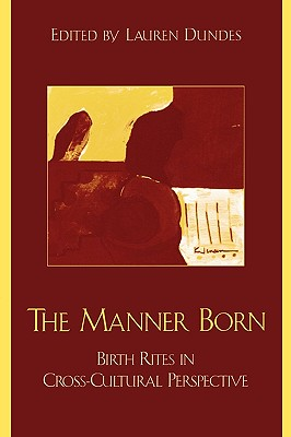 The Manner Born: Birth Rites in Cross-Cultural Perspective - Dundes, Lauren (Editor)