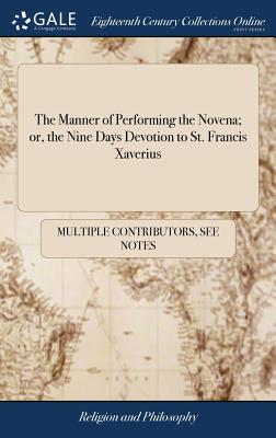 The Manner of Performing the Novena; Or, the Nine Days Devotion to St. Francis Xaverius: ... as Also Devotion of the Ten Fridays to the Same Saint - Multiple Contributors