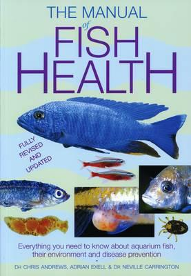 The Manual of Fish Health: Everything You Need to Know About Aquarium Fish, Their Environment and Disease Prevention - Andrews, Chris, Dr., and Exell, Adrian, and Carrington, Neville