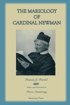 The Mariology of Cardinal Newman - Armstrong, Dave (Foreword by), and Press, Mediatrix (Contributions by), and Friedel S M, Francis J