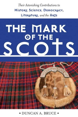 The Mark of the Scots: Their Astonishing Contributions to History, Science, Democracy, Literature, and the Arts - Bruce, Duncan A