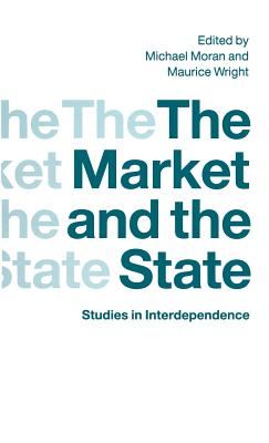 The Market and the State: Studies in Interdependence - Moran, Michael (Editor), and Wright, Maurice (Editor)