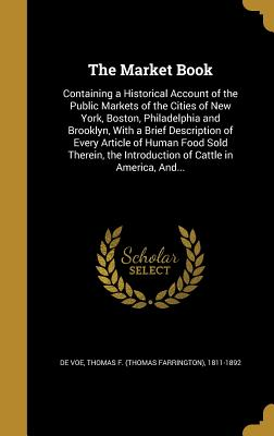 The Market Book: Containing a Historical Account of the Public Markets of the Cities of New York, Boston, Philadelphia and Brooklyn, with a Brief Description of Every Article of Human Food Sold Therein, the Introduction of Cattle in America, And... - De Voe, Thomas F (Thomas Farrington) 1 (Creator)