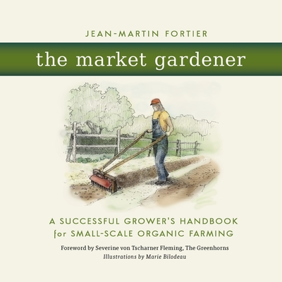The Market Gardener: A Successful Grower's Handbook for Small-Scale Organic Farming - Fortier, Jean-Martin