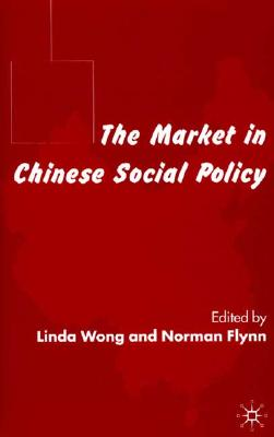 The Market in Chinese Social Policy - Wong, L (Editor), and Flynn, N (Editor)