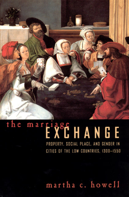The Marriage Exchange: Property, Social Place, and Gender in Cities of the Low Countries, 1300-1550 - Howell, Martha C