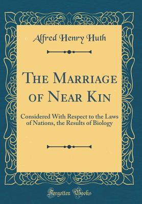 The Marriage of Near Kin: Considered with Respect to the Laws of Nations, the Results of Biology (Classic Reprint) - Huth, Alfred Henry
