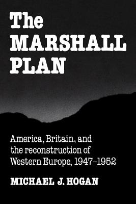 The Marshall Plan: America, Britain and the Reconstruction of Western Europe, 1947-1952 - Hogan, Michael J.