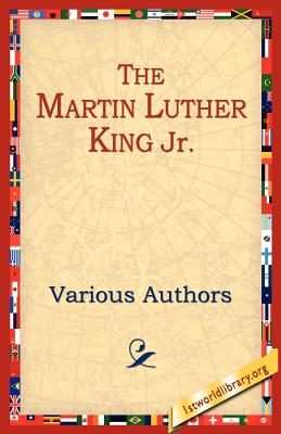 The Martin Luther King Jr - Various Authors, and Various, and 1stworld Library (Editor)