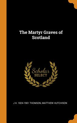 The Martyr Graves of Scotland - Thomson, J H 1824-1901, and Hutchison, Matthew