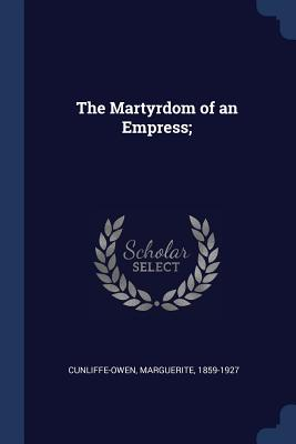 The Martyrdom of an Empress; - Cunliffe-Owen, Marguerite