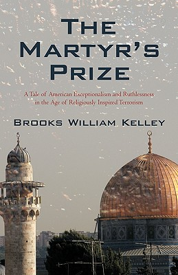 The Martyr's Prize: A Tale of American Exceptionalism and Ruthlessness in the Age of Religiously Inspired Terrorism - Brooks William Kelley, William Kelley
