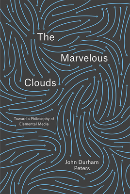 The Marvelous Clouds: Toward a Philosophy of Elemental Media - Peters, John Durham