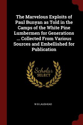 The Marvelous Exploits of Paul Bunyan as Told in the Camps of the White Pine Lumbermen for Generations ... Collected from Various Sources and Embellished for Publication - Laughead, W B
