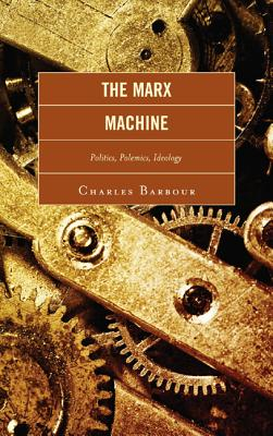 The Marx Machine: Politics, Polemics, Ideology - Barbour, Charles