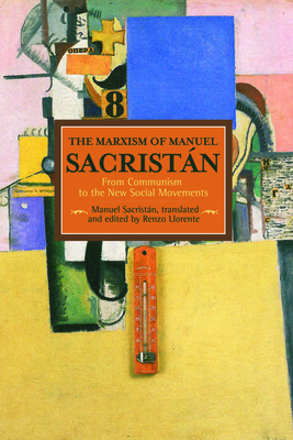 The Marxism of Manuel Sacristan: From Communism to the New Social Movements - Sacristan, Manuel, and Llorente, Renzo (Translated by)