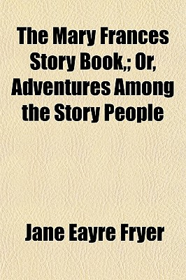The Mary Frances Story Book; Or, Adventures Among the Story People - Fryer, Jane Eayre
