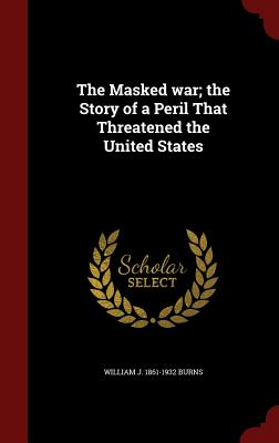 The Masked War; The Story of a Peril That Threatened the United States - Burns, William J 1861-1932