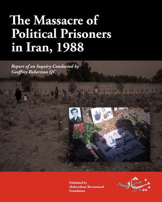 The Massacre of Political Prisoners in Iran, 1988: Report of an Inquiry Conducted by Geoffrey Robertson Qc - Robertson Qc, Geoffrey, and Boroumand Foundation, The Abdorrahman (Editor), and Graham, Sarah, Ma (Designer)