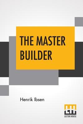 The Master Builder: Translated By Edmund Gosse And William Archer - Ibsen, Henrik, and Gosse, Edmund (Translated by), and Archer, William (Translated by)