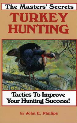 The Masters' Secrets Turkey Hunting: Tactics to Improve Your Hunting Success Book 1 - Phillips, John E