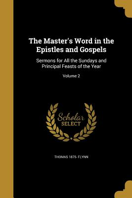 The Master's Word in the Epistles and Gospels: Sermons for All the Sundays and Principal Feasts of the Year; Volume 2 - Flynn, Thomas 1875-