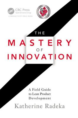 The Mastery of Innovation: A Field Guide to Lean Product Development - Radeka, Katherine