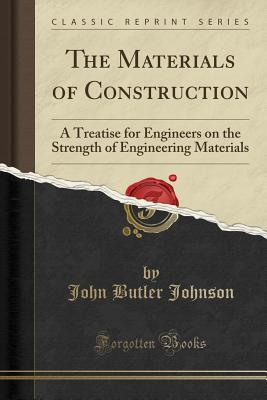 The Materials of Construction: A Treatise for Engineers on the Strength of Engineering Materials (Classic Reprint) - Johnson, John Butler