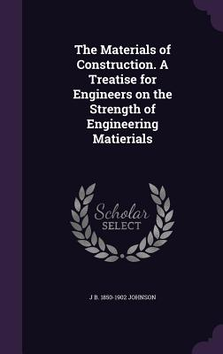 The Materials of Construction. a Treatise for Engineers on the Strength of Engineering Matierials - Johnson, J B 1850-1902