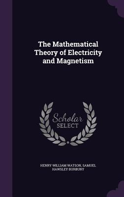 The Mathematical Theory of Electricity and Magnetism - Watson, Henry William, and Burbury, Samuel Hawsley