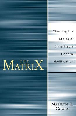 The Matrix: Charting an Ethics of Inheritable Genetic Modification - Coors, Marilyn E, Dr.