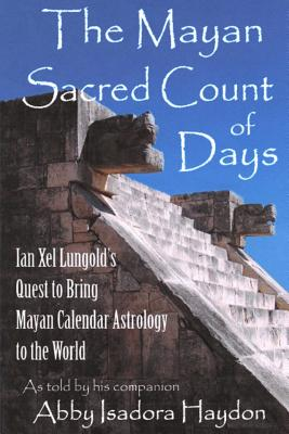 The Mayan Sacred Count of Days: Ian Xel Lungold's Quest to Bring Mayan Calender Astrology to the World - Haydon, Abby Isadora