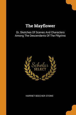 The Mayflower: Or, Sketches of Scenes and Characters Among the Descendants of the Pilgrims - Stowe, Harriet Beecher
