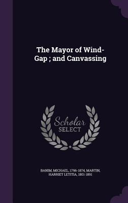 The Mayor of Wind-Gap; And Canvassing - Banim, Michael, and Martin, Harriet Letitia