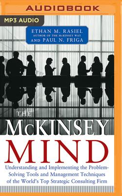 The McKinsey Mind: Understanding and Implementing the Problem-Solving Tools and Management Techniques of the World's Top Strategic Consulting Firm - Rasiel, Ethan M
