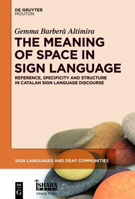 The Meaning of Space in Sign Language: Reference, Specificity and Structure in Catalan Sign Language Discourse - Barbera Altimira, Gemma