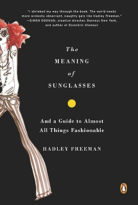The Meaning of Sunglasses: And a Guide to Almost All Things Fashionable - Freeman, Hadley