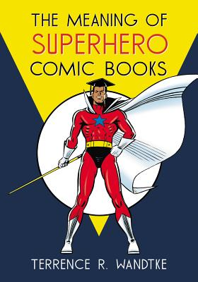 The Meaning of Superhero Comic Books - Wandtke, Terrence R
