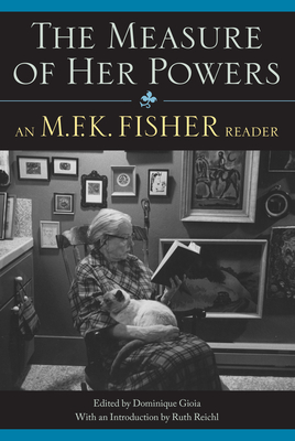 The Measure of Her Powers: An M.F.K. Fisher Reader - Gioia, Dominique (Editor), and Reichl, Ruth (Introduction by)