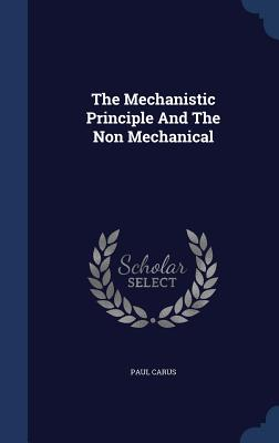 The Mechanistic Principle and the Non Mechanical - Carus, Paul, PH.D.