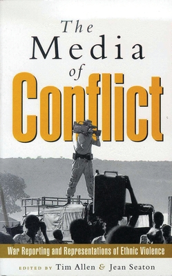 The Media of Conflict: War Reporting and Representations of Ethnic Violence - Seaton, Jean, and Allen, Tim (Editor), and Forum Against Ethnic Violence